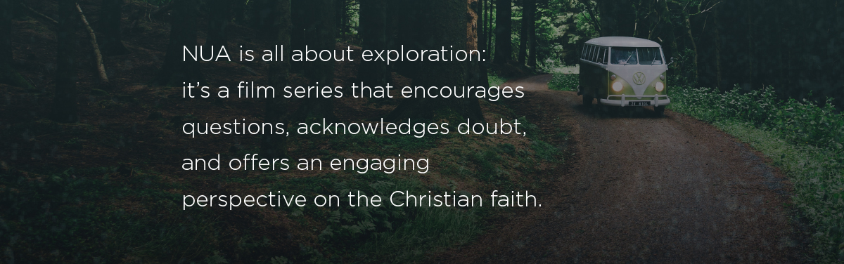 NUA is all about exploration: it's a film series that encourages questions, acknowledges doubt, and offers an engaging perspective on the Christian faith.
